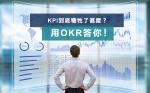 OKR踼走KPI成管理新模式﹗後者只重結果令員工變短視 不擇手段為跑數