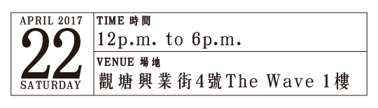 Date:22 April 2017, Time:12pm to 6pm, Venue:觀塘興業街4號The Wave 1樓