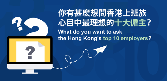 你有甚麼想問香港上班族心目中最理想的十大僱主?What do you want to ask the Hong Kong's top 10 employers?