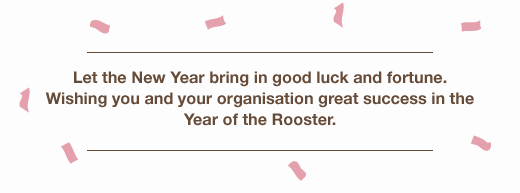 Let the New Year bring in good luck and fortune! Wishing you and your organisation great success in the Year of the Rooster!